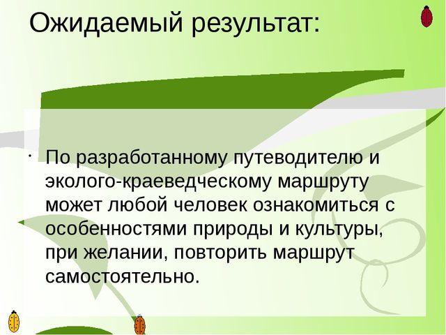 Ожидаемый результат: По разработанному путеводителю и эколого-краеведческому...