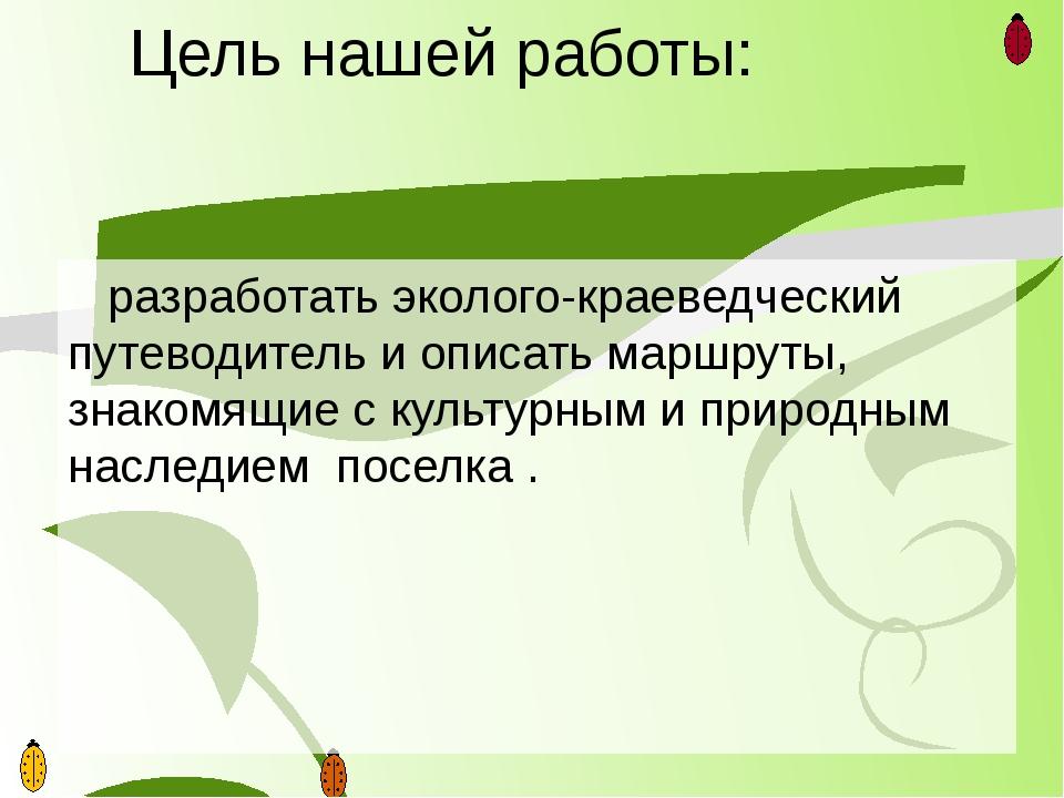Цель нашей работы: разработать эколого-краеведческий путеводитель и описать м...