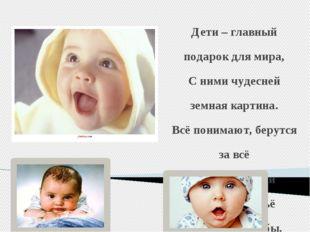 Дети – главный подарок для мира, С ними чудесней земная картина. Всё понимают