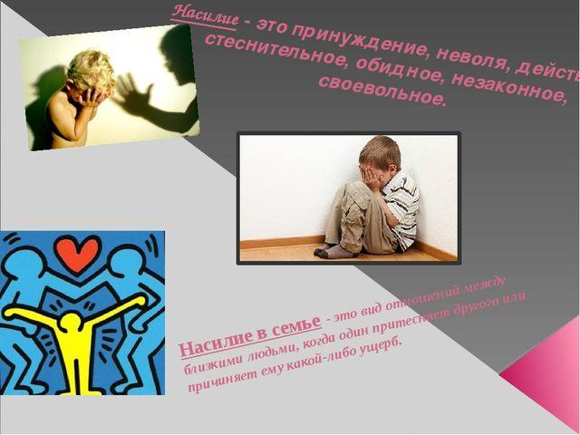 Насилие- это принуждение, неволя, действие стеснительное, обидное, неза...