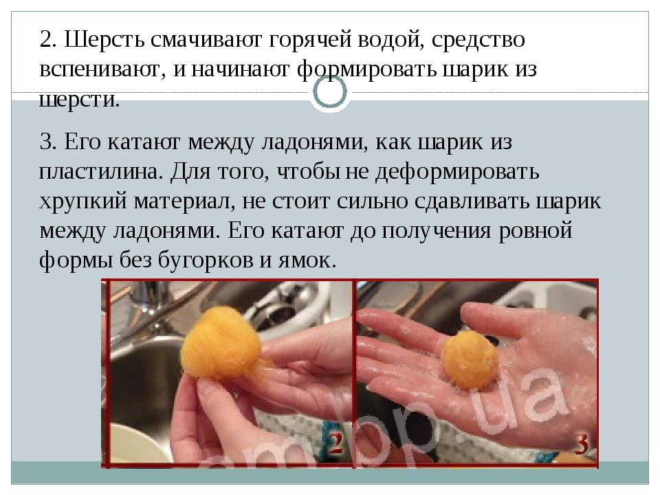 2. Шерсть смачивают горячей водой, средство вспенивают, и начинают формироват...
