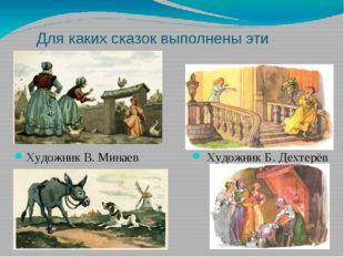 Для каких сказок выполнены эти иллюстрации? Художник В. Минаев Художник Б. Де