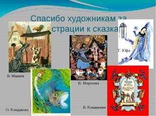 Спасибо художникам за иллюстрации к сказкам! И. Морозова В. Конашевич Т. Юфа