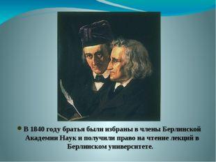 В 1840 году братья были избраны в члены Берлинской Академии Наук и получили п