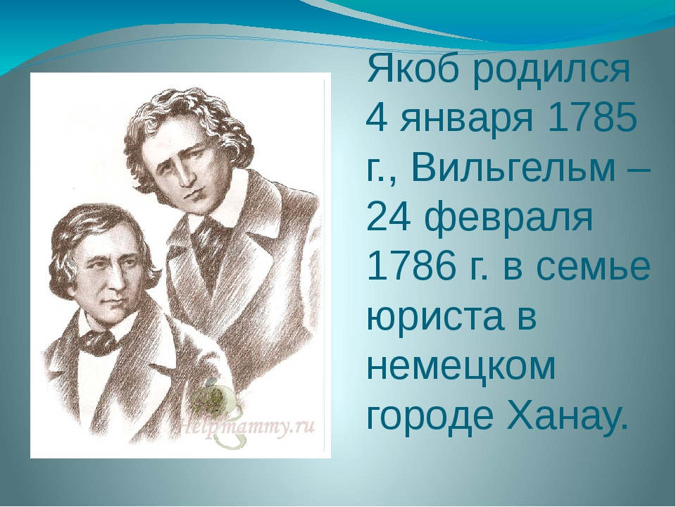 Якоб родился 4 января 1785 г., Вильгельм – 24 февраля 1786 г. в семье юриста...