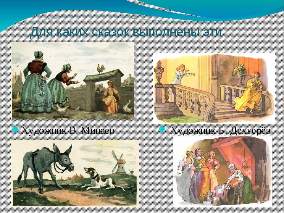 Для каких сказок выполнены эти иллюстрации? Художник В. Минаев Художник Б. Де...