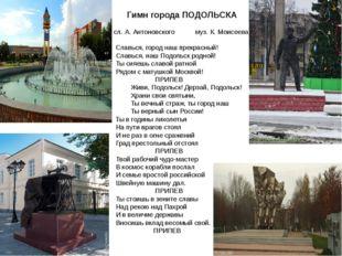 Гимн города ПОДОЛЬСКА  сл. А. Антоновского муз. К. Моисеева Славься, город н