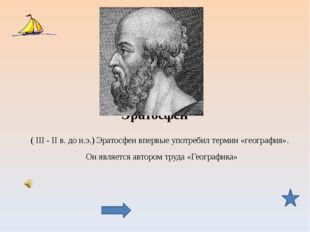 Эратосфен ( III - II в. до н.э.) Эратосфен впервые употребил термин «географи