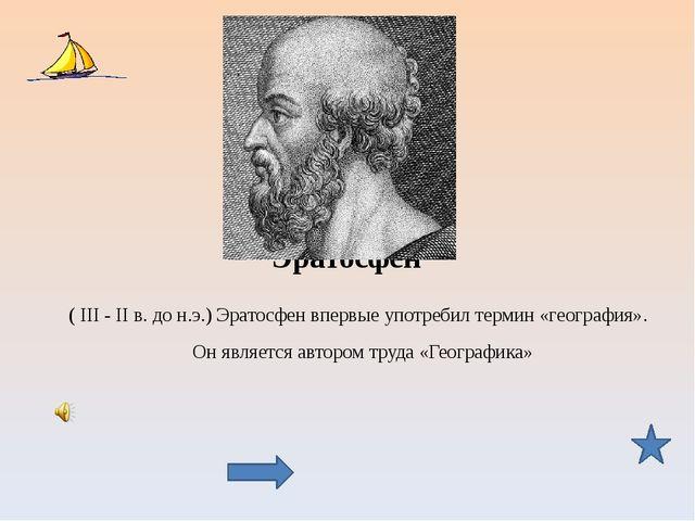 Эратосфен ( III - II в. до н.э.) Эратосфен впервые употребил термин «географи...