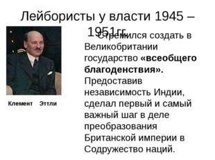 Лейбористы у власти 1945 – 1951гг. Стремился создать в Великобритании государ