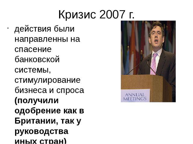 Кризис 2007 г. действия были направленны на спасение банковской системы, стим...