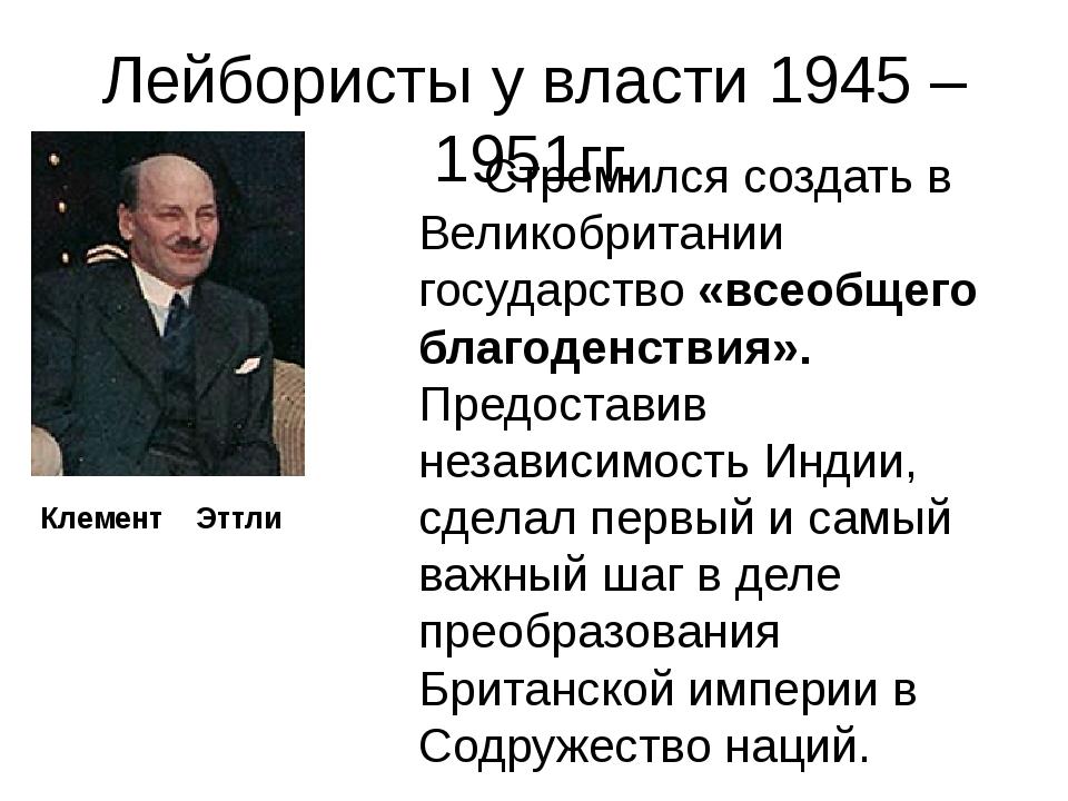Лейбористы у власти 1945 – 1951гг. Стремился создать в Великобритании государ...