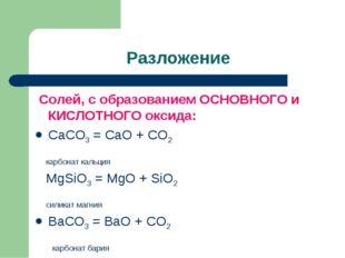 Разложение Солей, с образованием ОСНОВНОГО и КИСЛОТНОГО оксида: CaCO3 = CaO +