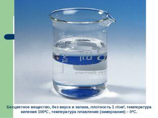 Бесцветное вещество, без вкуса и запаха, плотность 1 г/см3, температура кипен