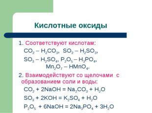 Кислотные оксиды 1. Соответствуют кислотам: CO2 – H2CO3, SO2 – H2SO3, SO3 –