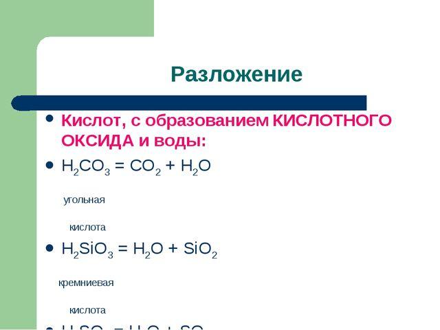 Разложение Кислот, с образованием КИСЛОТНОГО ОКСИДА и воды: H2CO3 = CO2 + H2...