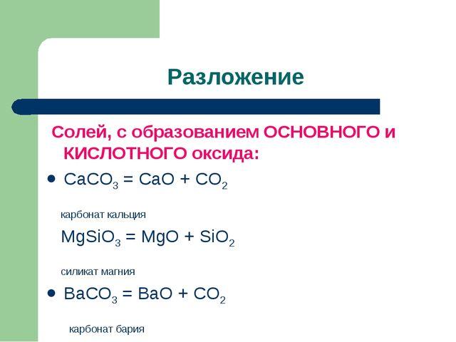 Разложение Солей, с образованием ОСНОВНОГО и КИСЛОТНОГО оксида: CaCO3 = CaO +...