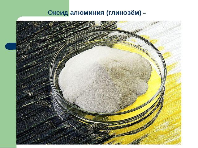 Оксид алюминия (глинозём) –