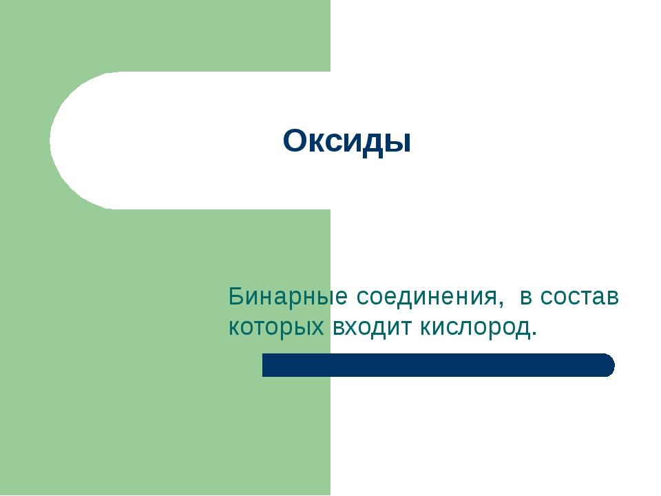 Оксиды Бинарные соединения, в состав которых входит кислород.