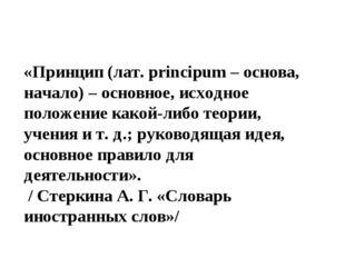 «Принцип (лат. principum – основа, начало) – основное, исходное положение как