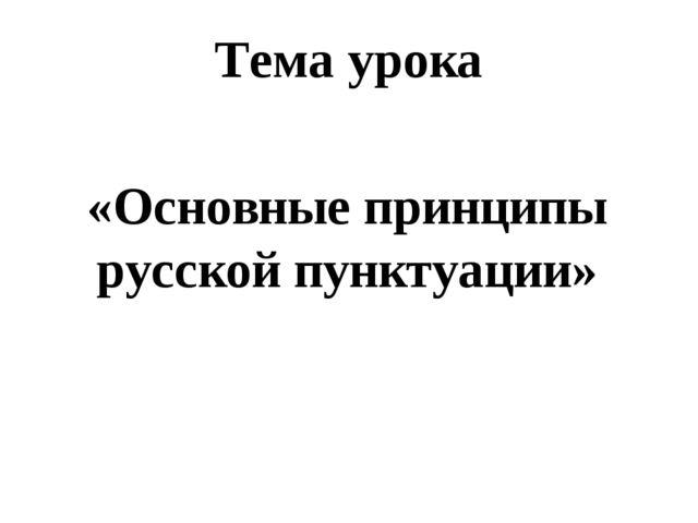«Основные принципы русской пунктуации» Тема урока