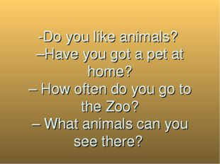 -Do you like animals? –Have you got a pet at home? – How often do you go to
