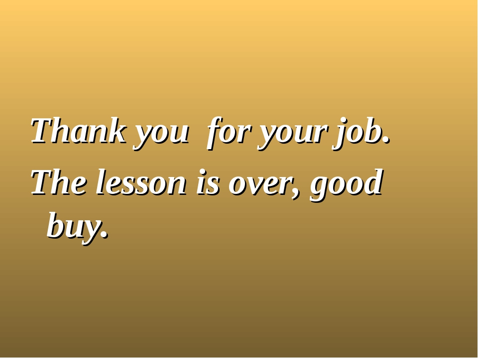 Thank you for your job. The lesson is over, good buy.