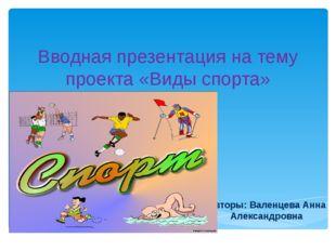 Вводная презентация на тему проекта «Виды спорта» Авторы: Валенцева Анна Алек