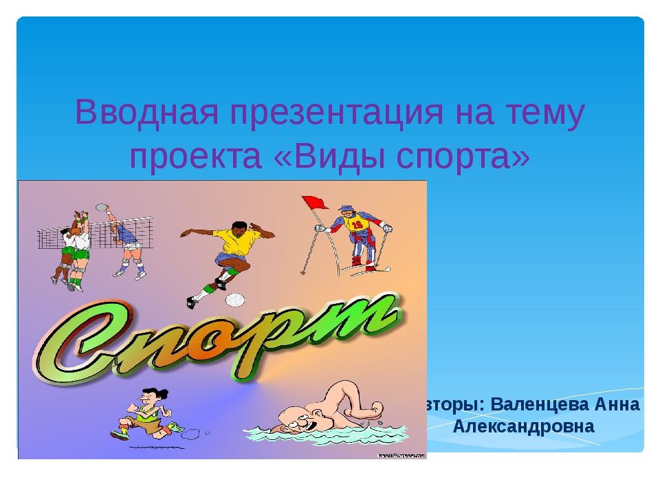 Вводная презентация на тему проекта «Виды спорта» Авторы: Валенцева Анна Алек...