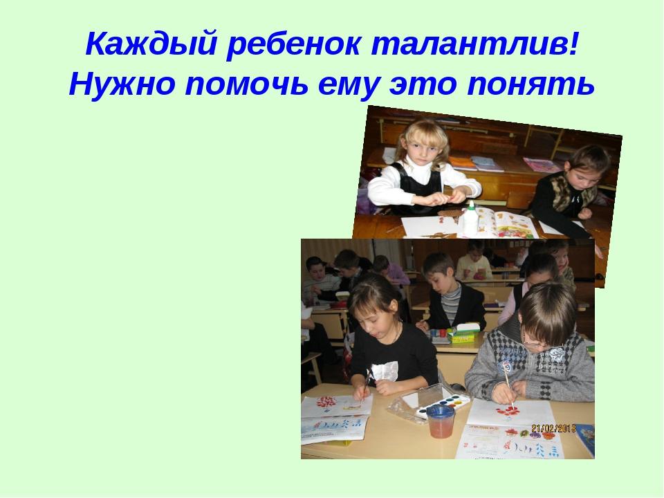 Каждый ребенок талантлив! Нужно помочь ему это понять