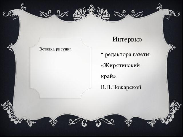Интервью редактора газеты «Жирятинский край» В.П.Пожарской