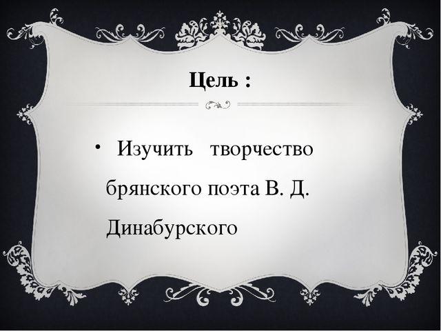 Цель : Изучить творчество брянского поэта В. Д. Динабурского