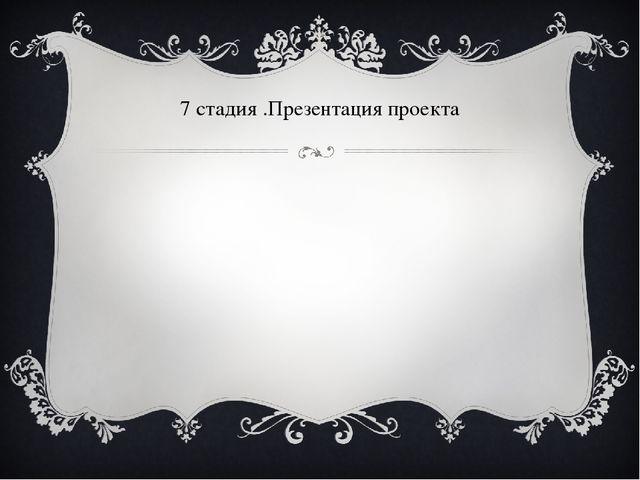 7 стадия .Презентация проекта