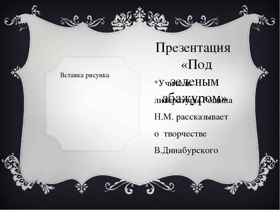 Презентация «Под зеленым абажуром» Учитель литературы Рощина Н.М. рассказывае...