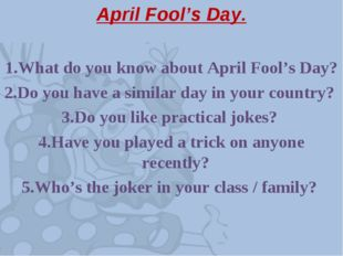 April Fool's Day. 1.What do you know about April Fool's Day? 2.Do you have a