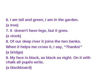 6. I am tall and green, I am in the garden. (a tree) 7. It doesn't have legs,