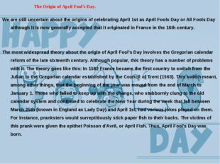 The Origin of April Fool's Day. We are still uncertain about the origins of