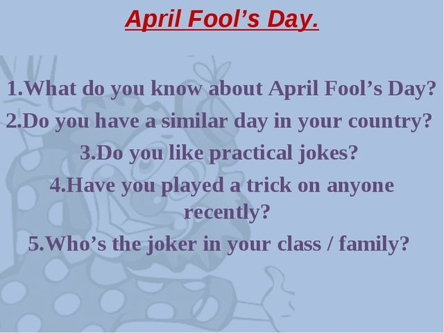 April Fool's Day. 1.What do you know about April Fool's Day? 2.Do you have a...