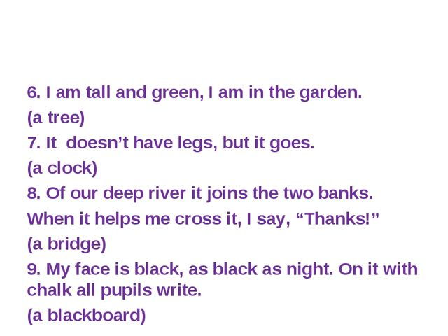6. I am tall and green, I am in the garden. (a tree) 7. It doesn't have legs,...