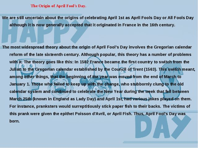 The Origin of April Fool's Day. We are still uncertain about the origins of...