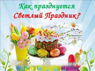 Как празднуется Светлый Праздник?