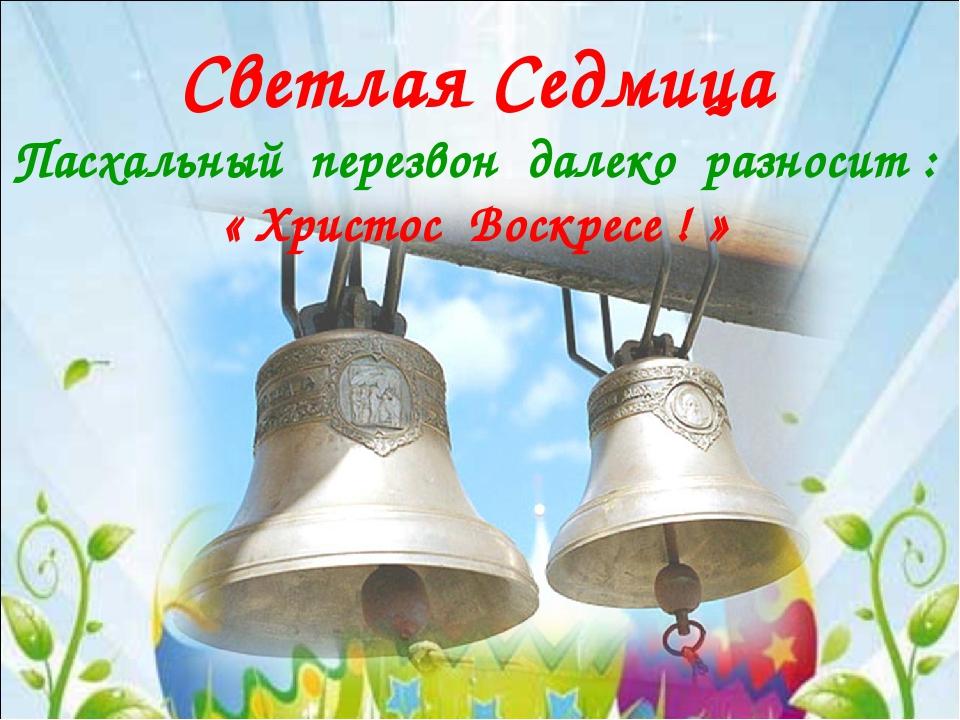 Светлая Седмица Пасхальный перезвон далеко разносит : « Христос Воскресе ! »