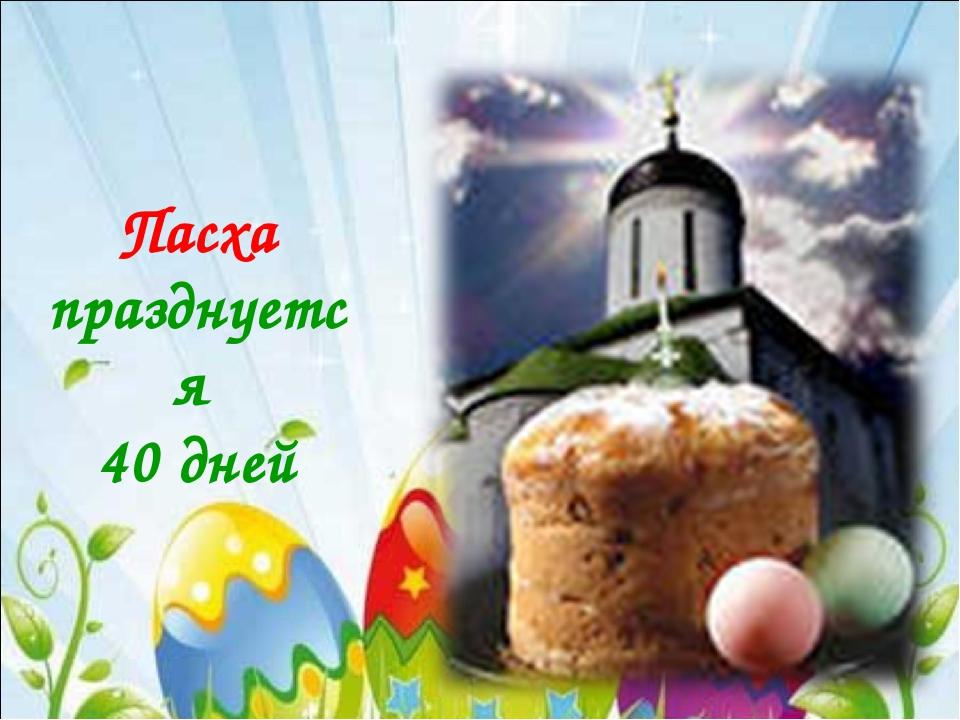 Пасха празднуется 40 дней