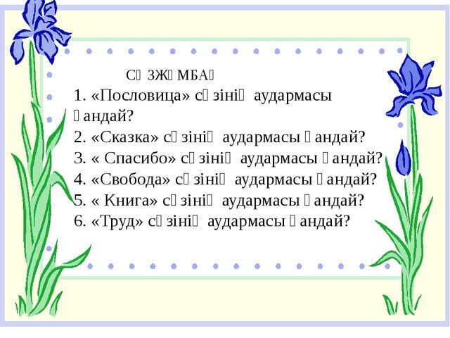 СӨЗЖҰМБАҚ 1. «Пословица» сөзінің аудармасы қандай? 2. «Сказка» сөзінің аудар...
