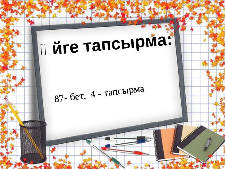 Үйге тапсырма: 87- бет, 4 - тапсырма