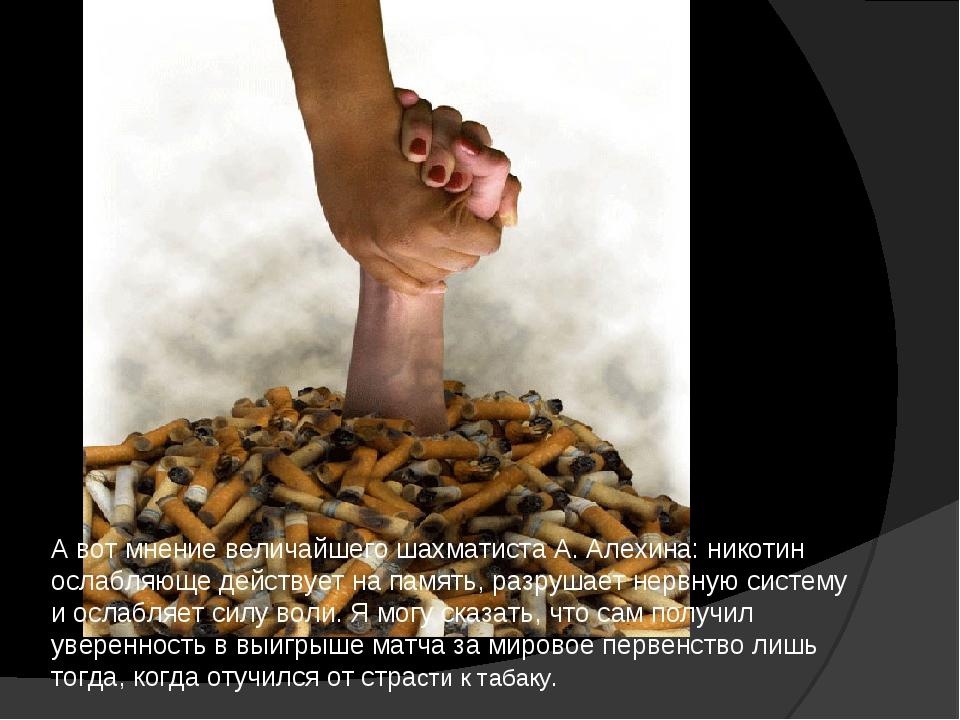 А вот мнение величайшего шахматиста А.Алехина: никотин ослабляюще действует...