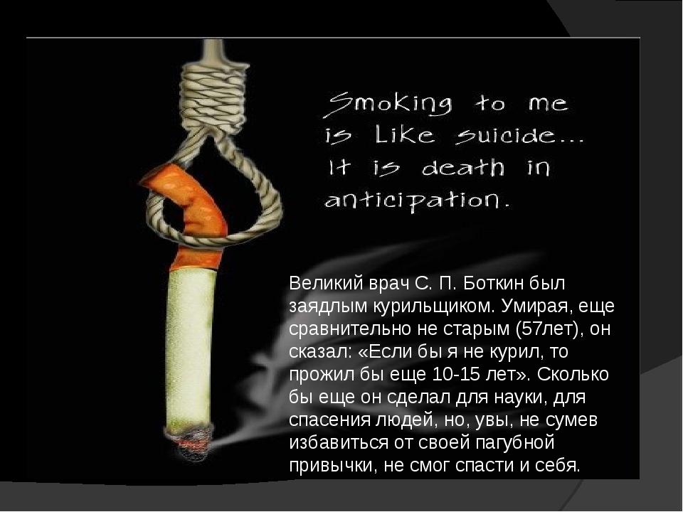 Великий врач С.П.Боткин был заядлым курильщиком. Умирая, еще сравнительно н...