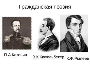 Гражданская поэзия П.А.Катенин В.К.Кюхельбекер К.Ф.Рылеев