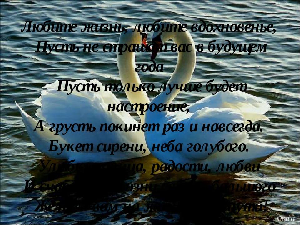 Любите жизнь, любите вдохновенье, Пусть не страшат вас в будущем года Пусть т...