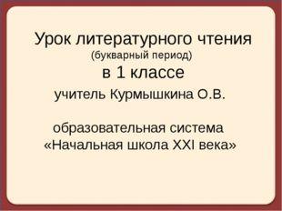 Урок литературного чтения (букварный период) в 1 классе учитель Курмышкина О.